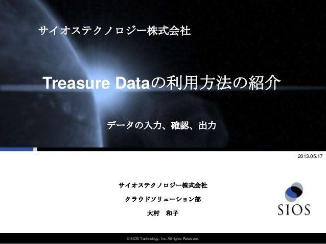 © SIOS Technology, Inc. All rights Reserved.データの入力、確認、出力Treasure Dataの利用方法の紹介サイオステクノロジー株式会社クラウドソリューション部2013.05.17大村 和子サイオス...