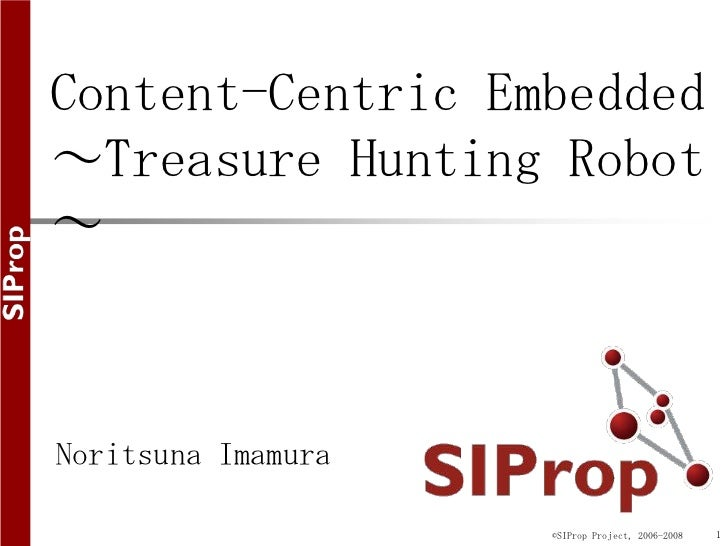 Content-Centric Embedded~Treasure Hunting Robot~Noritsuna Imamura                    ©SIProp Project, 2006-2008   1