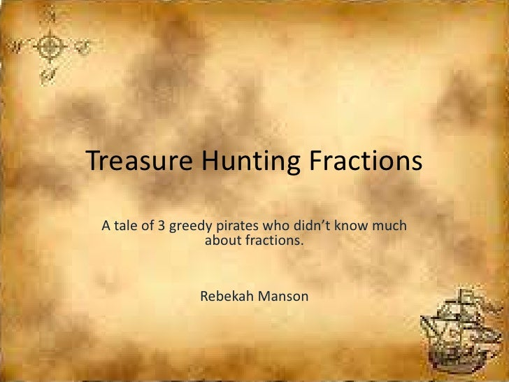 Treasure Hunting Fractions A tale of 3 greedy pirates who didn't know much                  about fractions.              ...