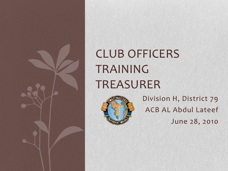 Division H, District 79<br />ACB AL Abdul Lateef<br />June 28, 2010<br />Club officers trainingTreasurer<br />