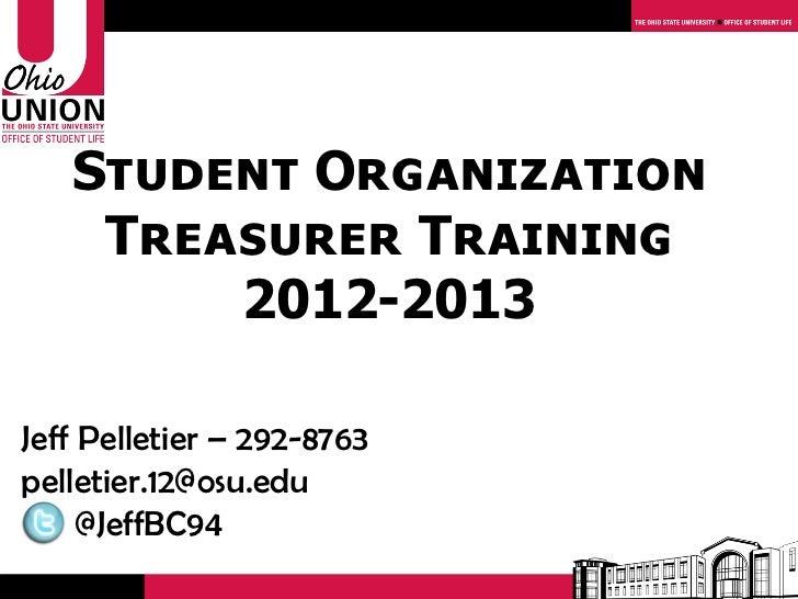 Student Organization    Treasurer Training        2012-2013Jeff Pelletier – 292-8763pelletier.12@osu.edu     @JeffBC94