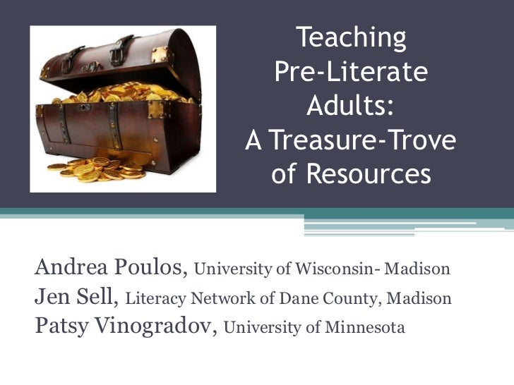 Teaching Pre-Literate Adults: A Treasure-Trove of Resources <br />Andrea Poulos, University of Wisconsin- Madison<br />Jen...