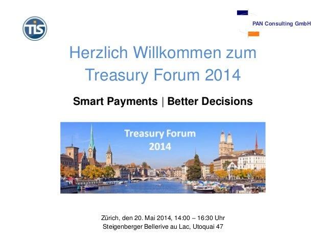 Herzlich Willkommen zum Treasury Forum 2014 Smart Payments | Better Decisions Zürich, den 20. Mai 2014, 14:00 – 16:30 Uhr ...