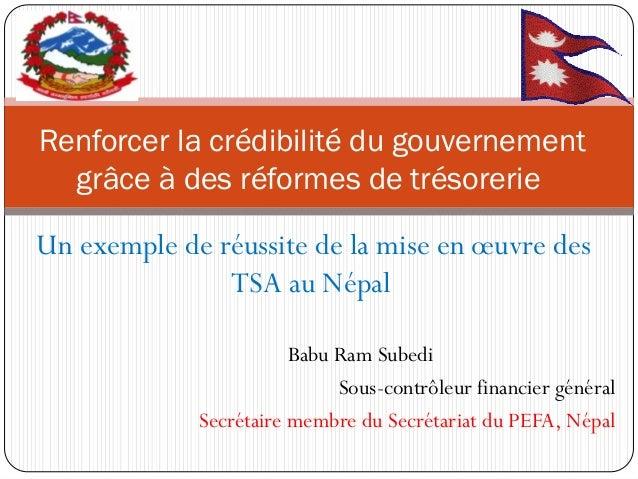 Un exemple de réussite de la mise en oeuvre des TSA au Népal  Babu Ram Subedi  Sous-contrôleur financier général  Secrétai...