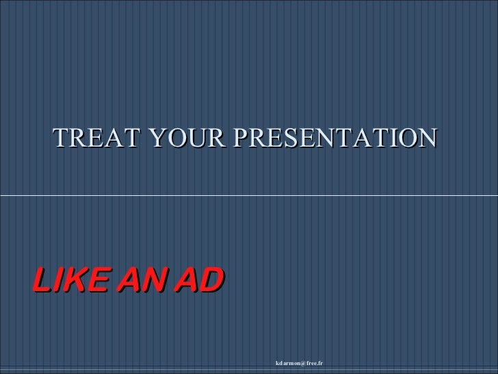 [email_address] TREAT YOUR PRESENTATION LIKE AN AD