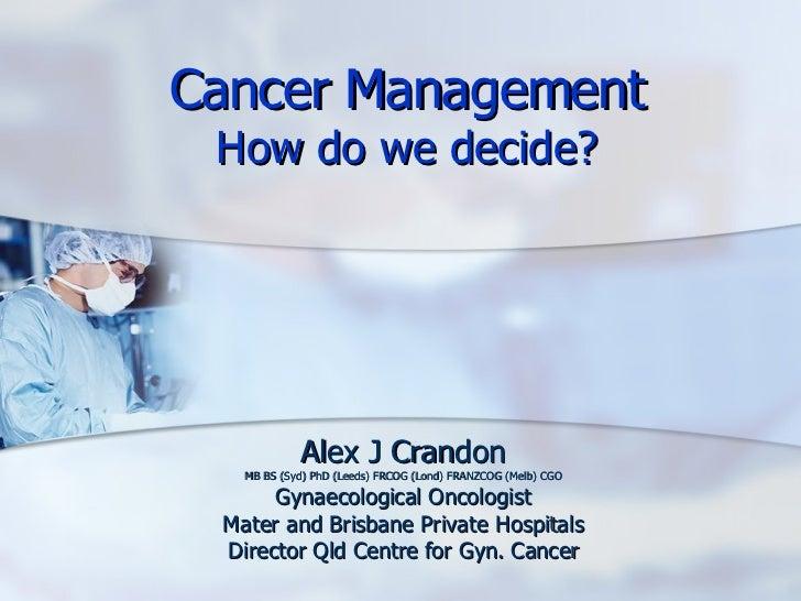 Cancer Management How do we decide? Alex J Crandon MB BS (Syd) PhD (Leeds) FRCOG (Lond) FRANZCOG (Melb) CGO Gynaecological...