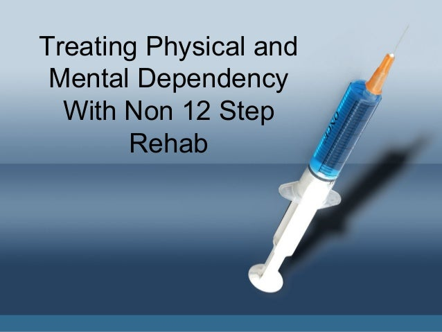 Treating physical and mental dependency with non 12 step rehab