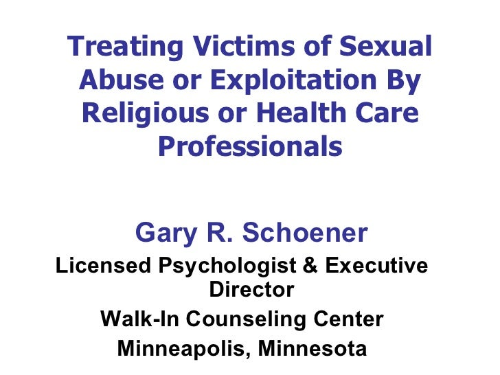 Treating Victims of Sexual Abuse or Exploitation By Religious or Health Care Professionals <ul><li>Gary R. Schoener </li><...