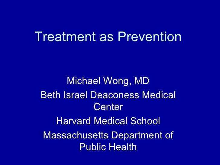 Treatment as Prevention      Michael Wong, MDBeth Israel Deaconess Medical            Center   Harvard Medical SchoolMassa...