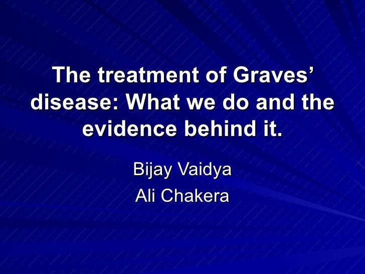 The treatment of Graves' disease: What we do and the evidence behind it. Bijay Vaidya Ali Chakera