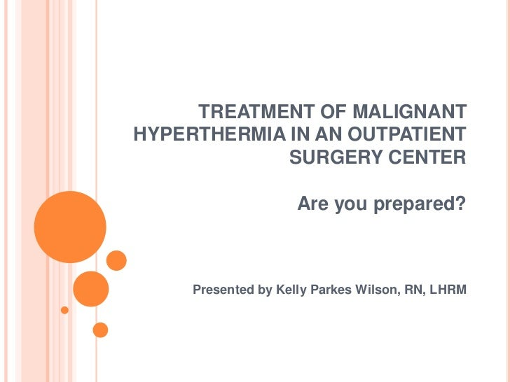 TREATMENT OF MALIGNANTHYPERTHERMIA IN AN OUTPATIENT             SURGERY CENTER                    Are you prepared?     Pr...
