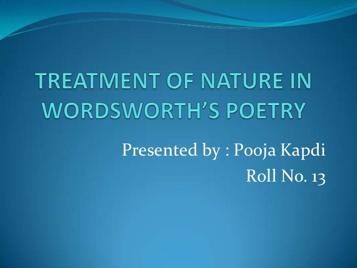 TREATMENT OF NATURE IN WORDSWORTH'S POETRY  <br /> Presented by : PoojaKapdi<br />Roll No. 13<br />