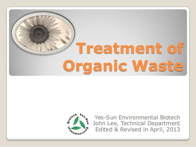 Treatment of Organic Waste Yes-Sun Environmental Biotech John Lee, Technical Department Edited & Revised in April, 2013