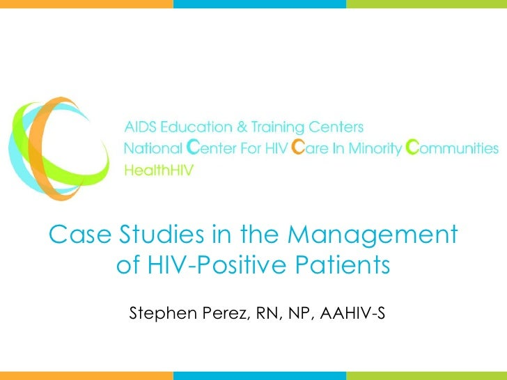 Case Studies in the Management    of HIV-Positive Patients     Stephen Perez, RN, NP, AAHIV-S