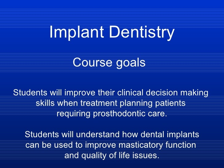 Implant Dentistry Course goals Students will improve their clinical decision making  skills when treatment planning patien...