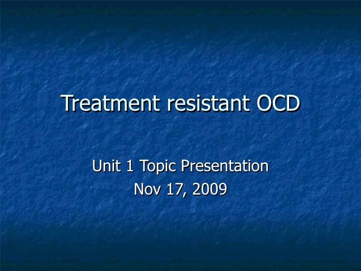 Treatment resistant OCD Unit 1 Topic Presentation Nov 17, 2009