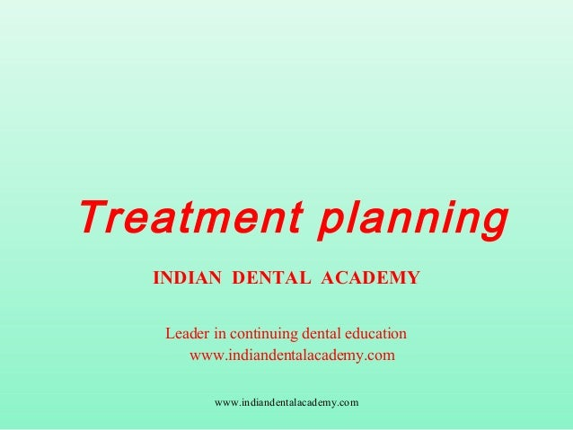 Treatment planning INDIAN DENTAL ACADEMY Leader in continuing dental education www.indiandentalacademy.com www.indiandenta...