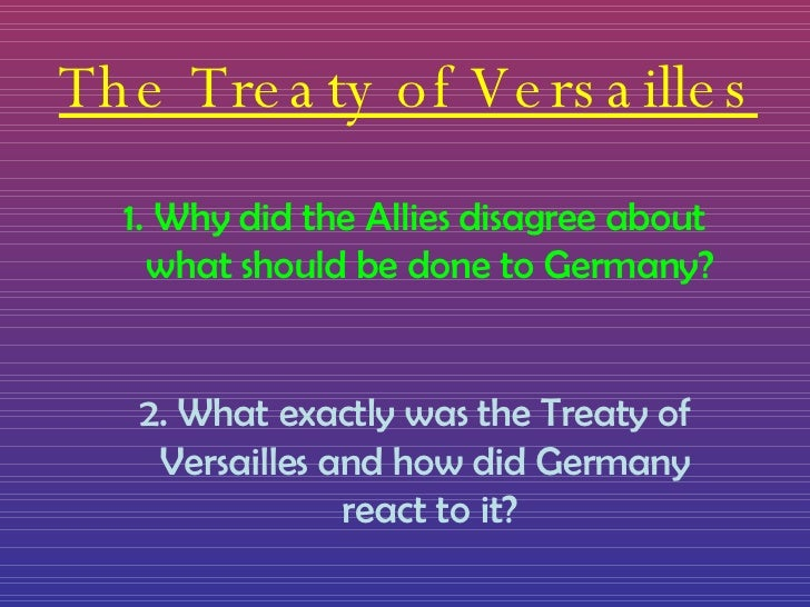 The Treaty of Versailles <ul><li>Why did the Allies disagree about what should be done to Germany? </li></ul><ul><li>2. Wh...