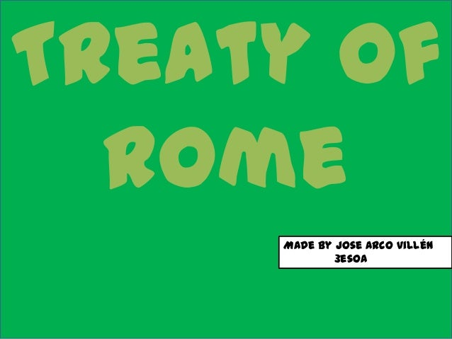 Treaty of  Rome     Made by Jose Arco Villén             3esoA