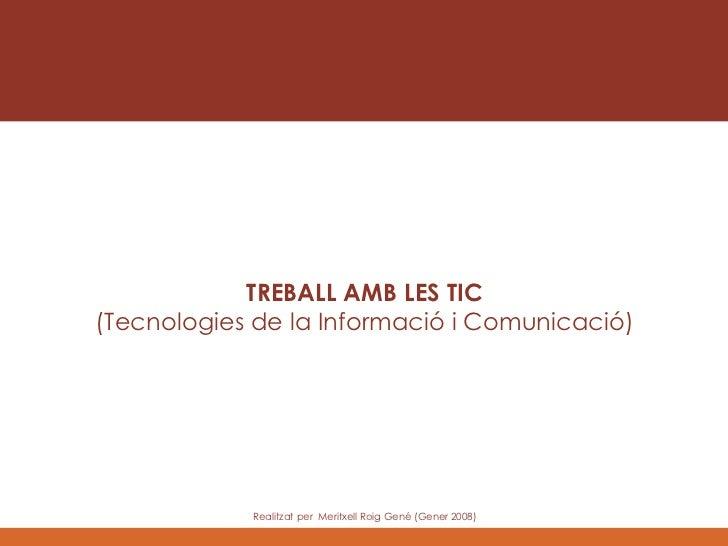 TREBALL AMB LES TIC (Tecnologies de la Informació i Comunicació) Realitzat per  Meritxell Roig Gen é (Gener 2008)