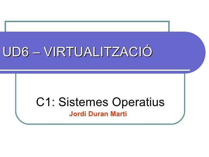 UD6 – VIRTUALITZACIÓ C1: Sistemes Operatius Jordi Duran Marti