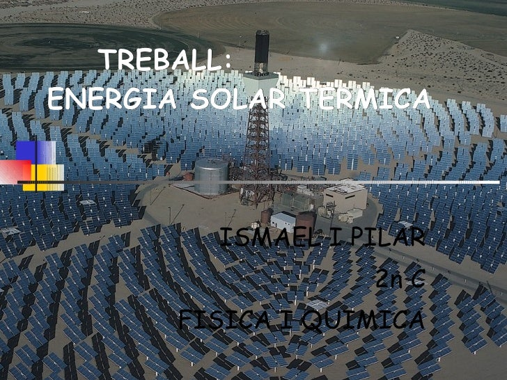 TREBALL: ENERGIA SOLAR TERMICA ISMAEL I PILAR 2n C FISICA I QUIMICA