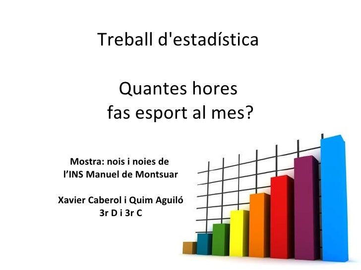 Treball d'estadística  Quantes hores  fas esport al mes? Mostra: nois i noies de  l'INS Manuel de Montsuar Xavier Caberol ...