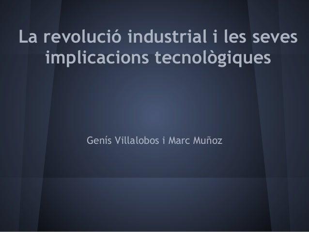 La revolució industrial i les seves   implicacions tecnològiques        Genís Villalobos i Marc Muñoz