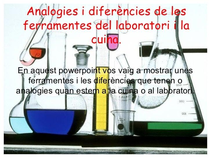 Analogies  i diferències de les ferramentes  del laboratori  i la cuina . En aquest powerpoint  vos vaig  a mostrar unes f...
