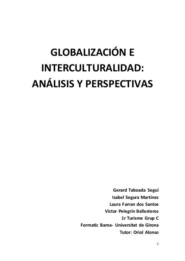 1 GLOBALIZACIÓN E INTERCULTURALIDAD: ANÁLISIS Y PERSPECTIVAS Gerard Taboada Seguí Isabel Segura Martínez Laura Farran dos ...