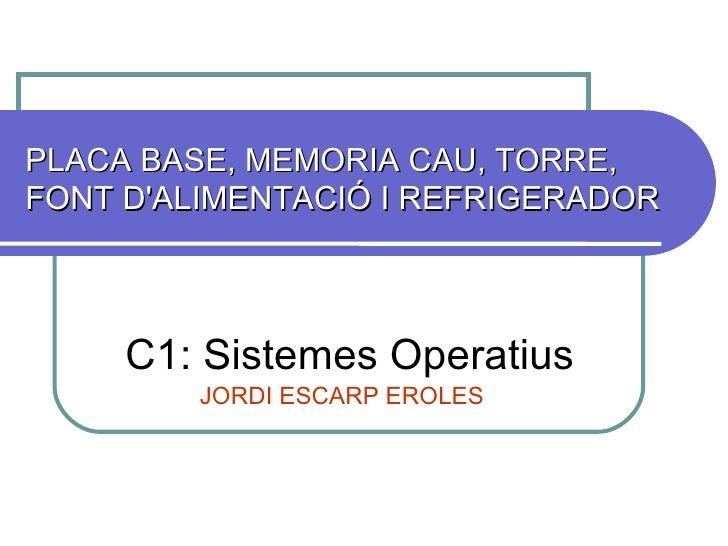 PLACA BASE, MEMORIA CAU, TORRE, FONT D'ALIMENTACIÓ I REFRIGERADOR  C1: Sistemes Operatius JORDI ESCARP EROLES