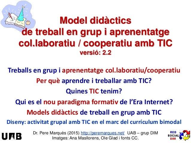 Model didàctics de treball en grup i aprenentatge col.laboratiu / cooperatiu amb TIC versió: 2.2 Treballs en grup i aprene...