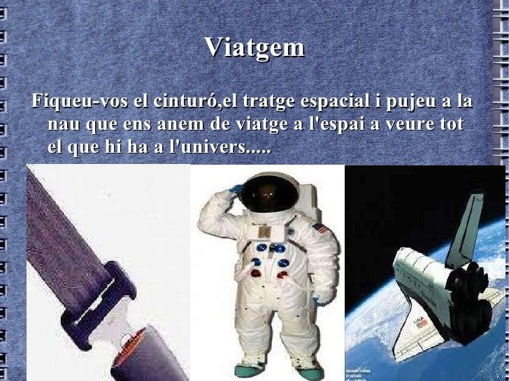 Viatgem <ul><li>Fiqueu-vos el cinturó,el tratge espacial i pujeu a la nau que ens anem de viatge a l'espai a veure tot el ...