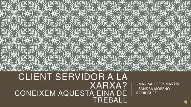 CLIENT SERVIDOR A LA XARXA? CONEIXEM AQUESTA EINA DE TREBALL ·MARINA LÓPEZ MARTÍN ·SANDRA MORENO RODRÍGUEZ