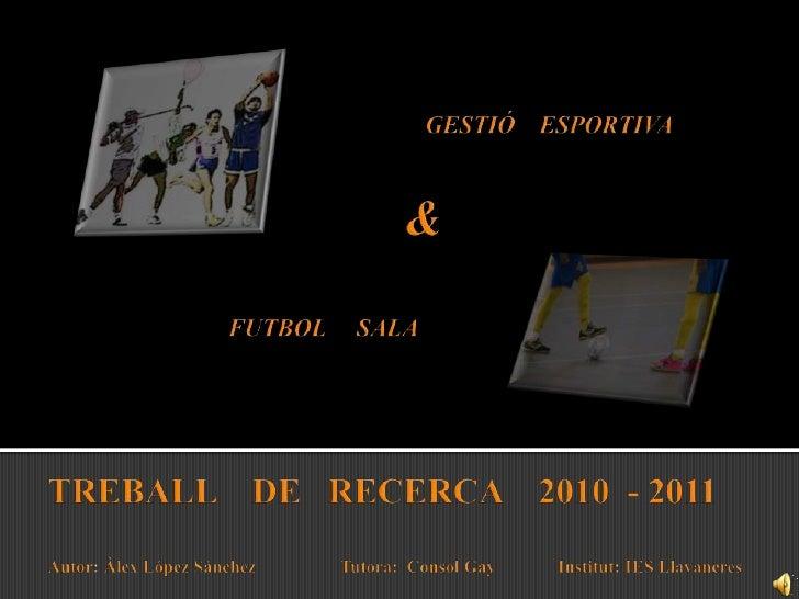 GESTIÓ    ESPORTIVA<br />&<br />FUTBOL     SALA<br />TREBALL    DE   RECERCA    2010  - 2011Autor: Àlex López Sánchez     ...