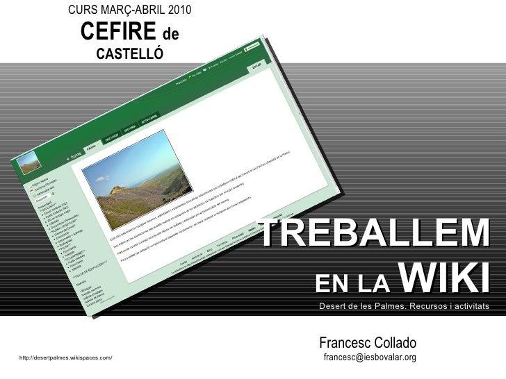 Francesc Collado [email_address] http://desertpalmes.wikispaces.com/ TREBALLEM   EN LA  WIKI Desert de les Palmes. Recurso...