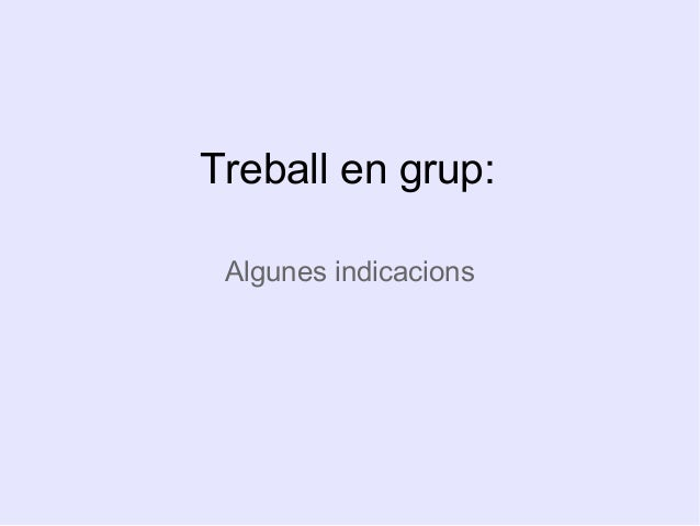 Treball en grup:  Algunes indicacions