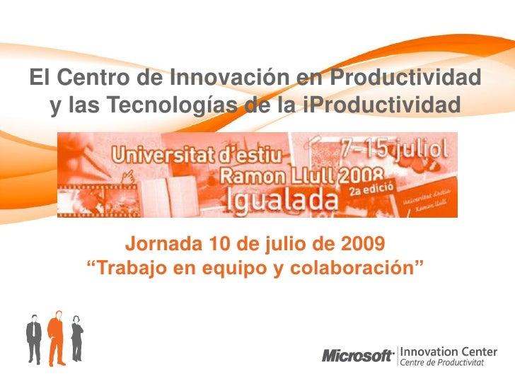 El Centro de Innovación en Productividad   y las Tecnologías de la iProductividad              Jornada 10 de julio de 2009...