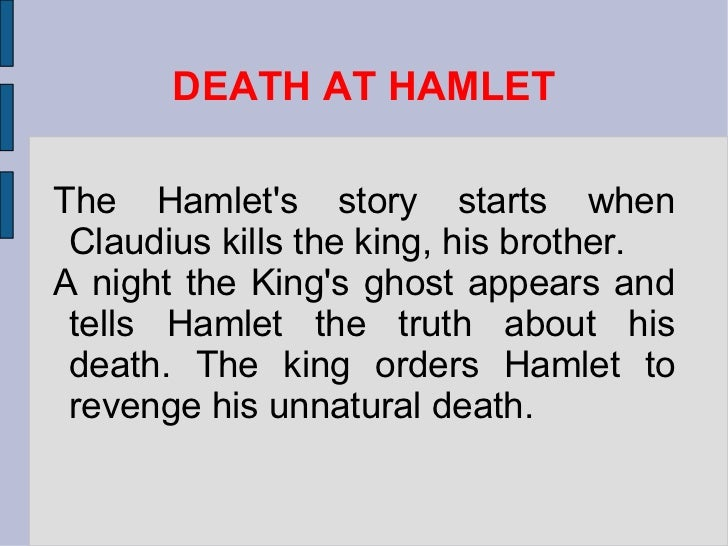DEATH AT HAMLET The Hamlet's story starts when Claudius kills the king, his brother.  A night the King's ghost appears and...