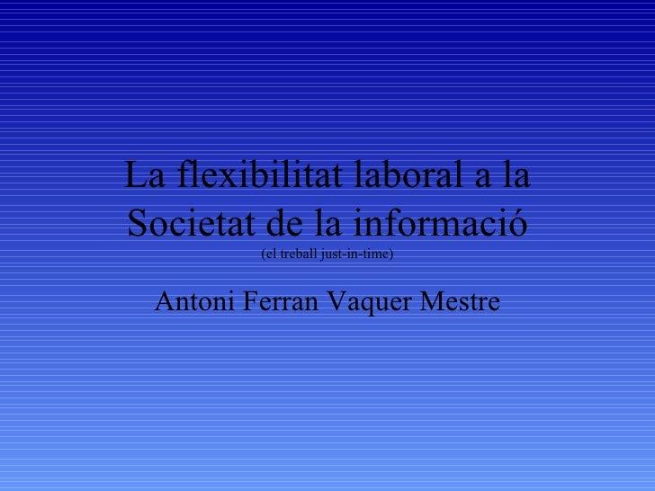 La flexibilitat laboral a la Societat de la informació (el treball just-in-time) Antoni Ferran Vaquer Mestre