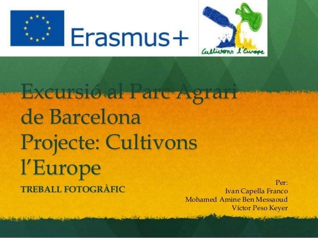 Excursió al Parc Agrari de Barcelona Projecte: Cultivons l'Europe TREBALL FOTOGRÀFIC Per: Ivan Capella Franco Mohamed Amin...