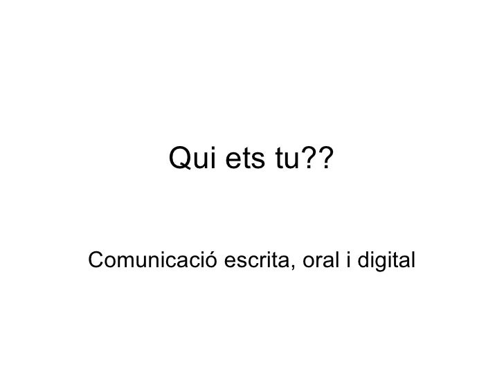 Qui ets tu?? Comunicació  escrita, oral i digital