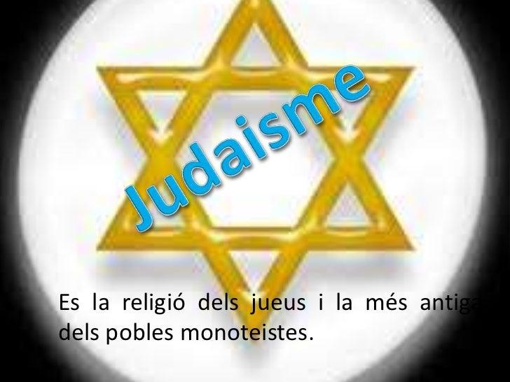 Es la religió dels jueus i la més antigadels pobles monoteistes.