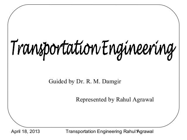 Guided by Dr. R. M. Damgir                           Represented by Rahul AgrawalApril 18, 2013         Transportation Eng...