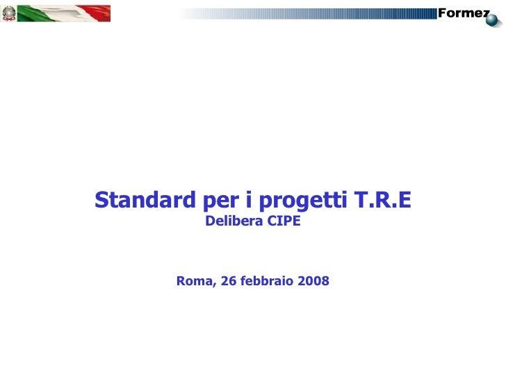 <ul><li>Standard per i progetti T.R.E </li></ul><ul><li>Delibera CIPE </li></ul><ul><li>Roma, 26 febbraio 2008 </li></ul>