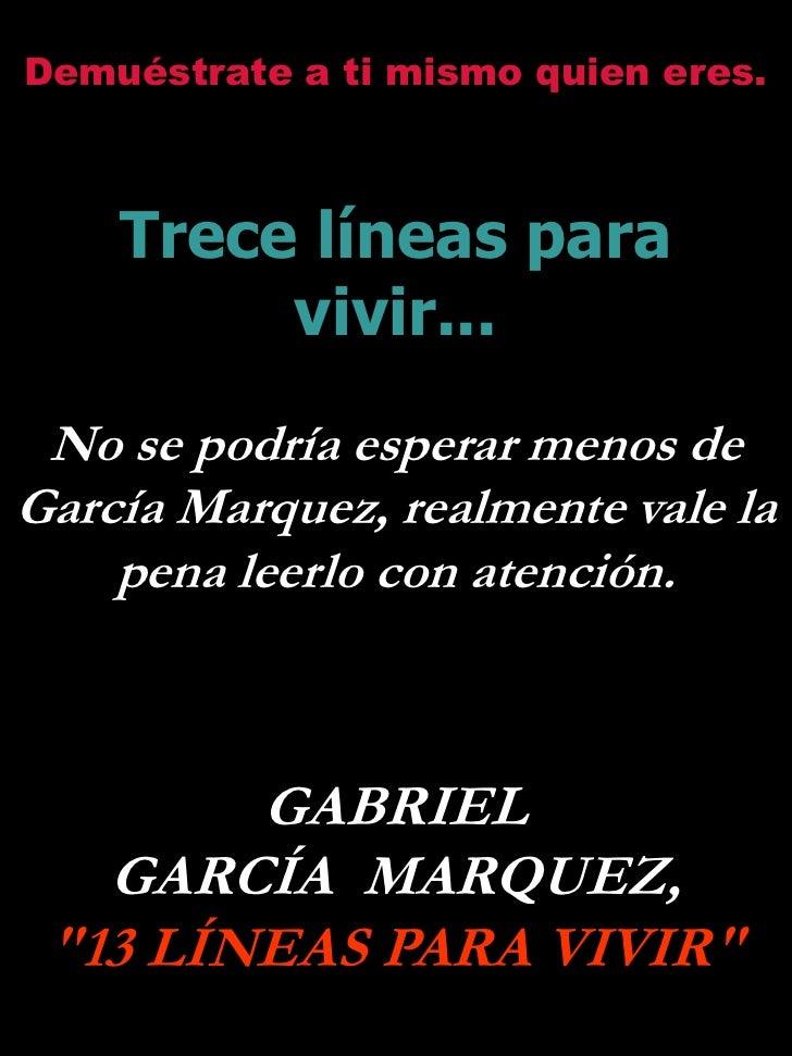 Demuéstrate a ti mismo quien eres.        Trece líneas para          vivir...  No se podría esperar menos de García Marque...