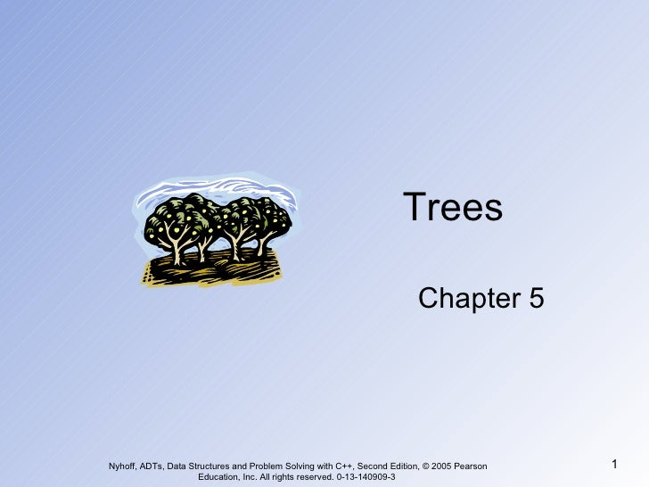 Trees Chapter 5 Nyhoff, ADTs, Data Structures and Problem Solving with C++, Second Edition, © 2005 Pearson Education, Inc....