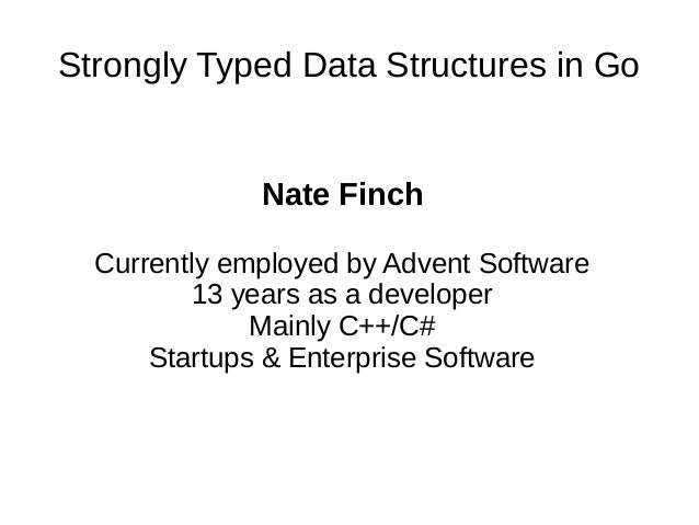 Strongly Typed Data Structures in GoNate FinchCurrently employed by Advent Software13 years as a developerMainly C++/C#Sta...