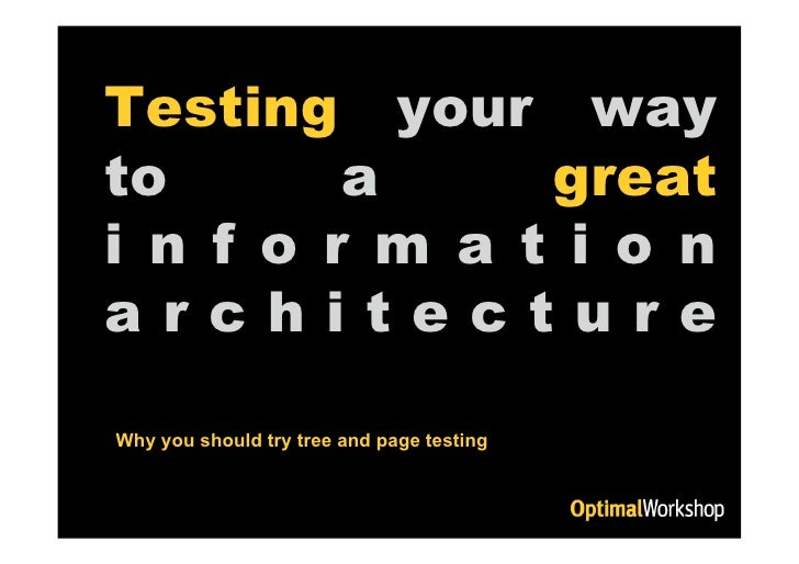 Testing your way to       a     great i n f o r m a t i o n architecture another Why you should try tree and page testing