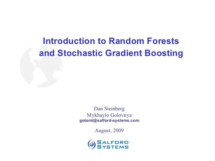 Introduction to Random Forests and Stochastic Gradient Boosting Dan Steinberg Mykhaylo Golovnya [email_address] August, 2009